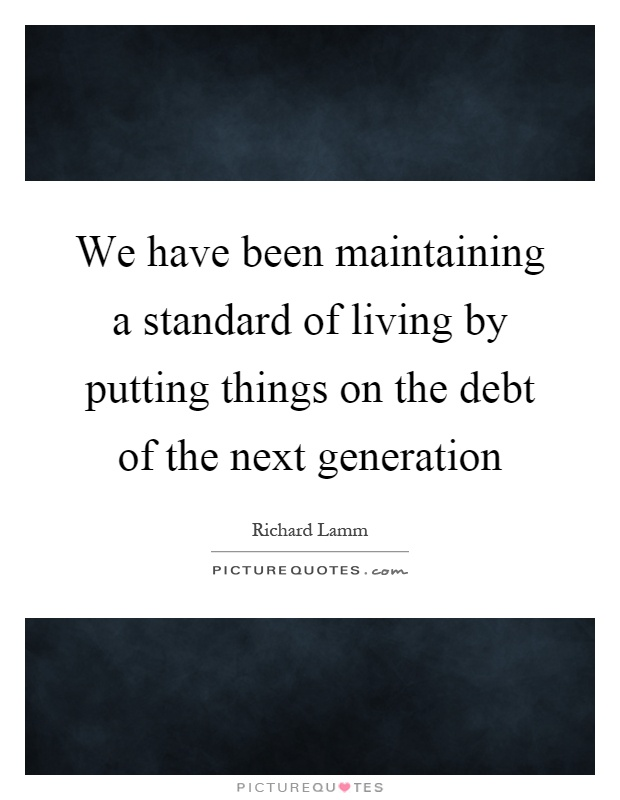We have been maintaining a standard of living by putting things on the debt of the next generation Picture Quote #1