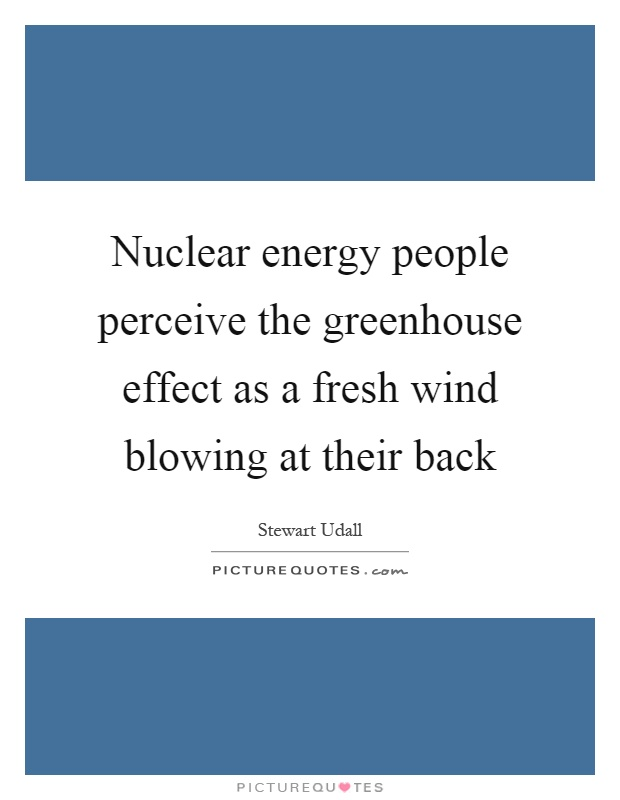 Nuclear energy people perceive the greenhouse effect as a fresh wind blowing at their back Picture Quote #1