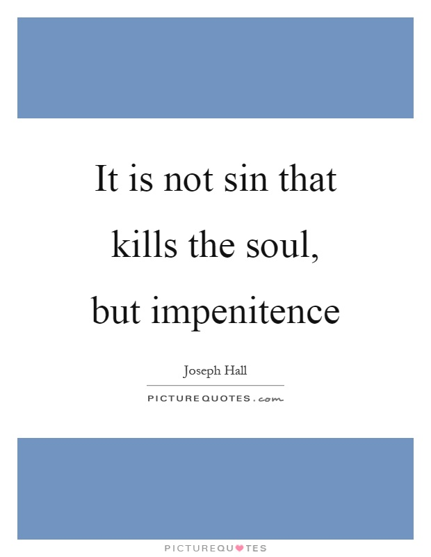 It is not sin that kills the soul, but impenitence Picture Quote #1