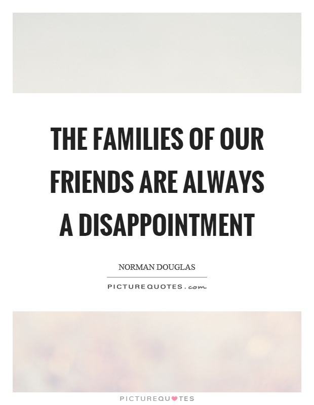 The families of our friends are always a disappointment Picture Quote #1