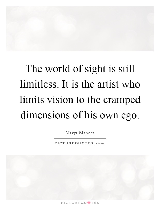 The world of sight is still limitless. It is the artist who limits vision to the cramped dimensions of his own ego Picture Quote #1