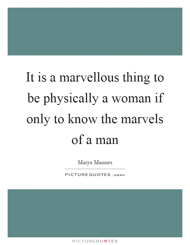 It is a marvellous thing to be physically a woman if only to know the marvels of a man Picture Quote #1