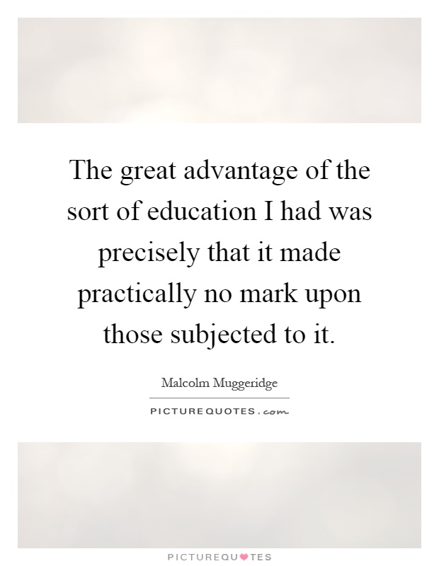 The great advantage of the sort of education I had was precisely that it made practically no mark upon those subjected to it Picture Quote #1