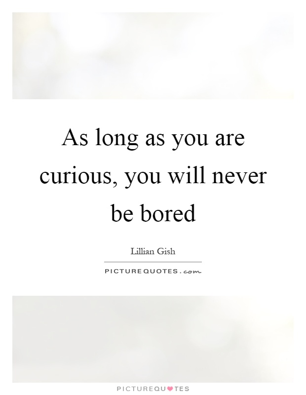 As long as you are curious, you will never be bored Picture Quote #1