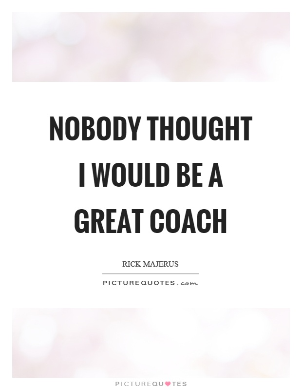 Nobody thought I would be a great coach Picture Quote #1