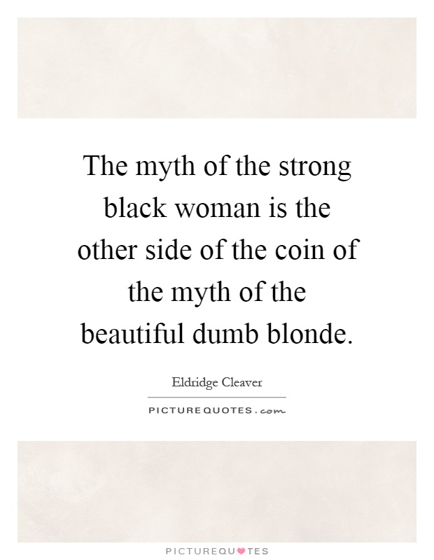 The myth of the strong black woman is the other side of the coin of the myth of the beautiful dumb blonde Picture Quote #1