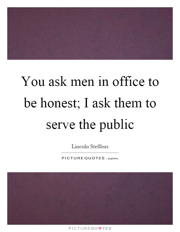 You ask men in office to be honest; I ask them to serve the public Picture Quote #1