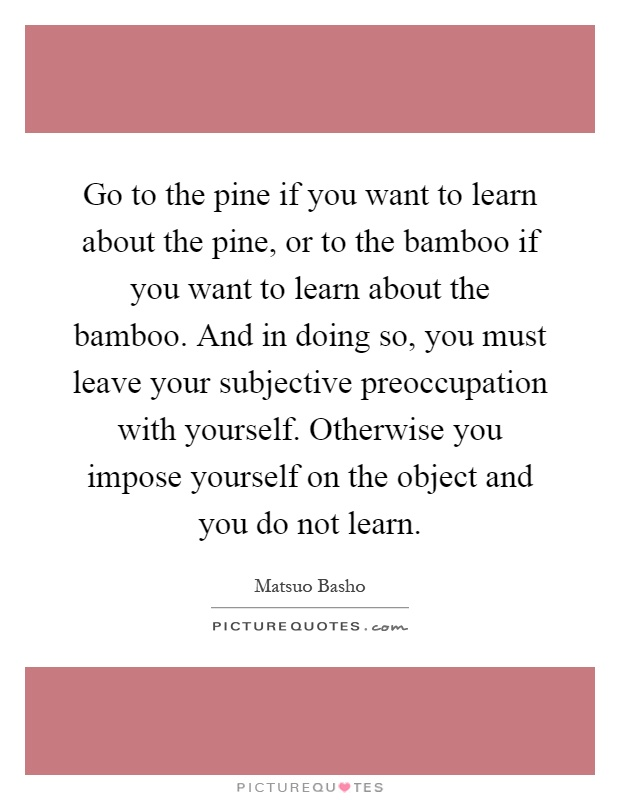 Go to the pine if you want to learn about the pine, or to the bamboo if you want to learn about the bamboo. And in doing so, you must leave your subjective preoccupation with yourself. Otherwise you impose yourself on the object and you do not learn Picture Quote #1
