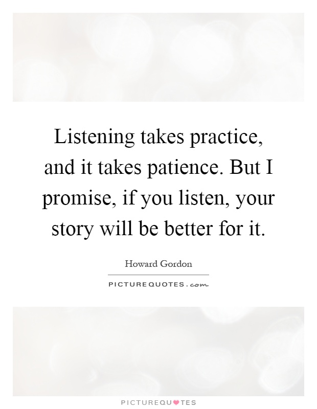 Listening takes practice, and it takes patience. But I promise, if you listen, your story will be better for it Picture Quote #1