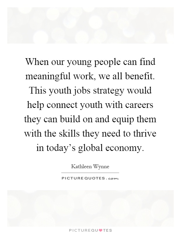 When our young people can find meaningful work, we all benefit. This youth jobs strategy would help connect youth with careers they can build on and equip them with the skills they need to thrive in today's global economy Picture Quote #1