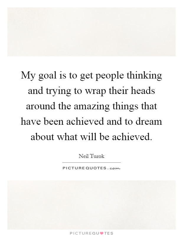 My goal is to get people thinking and trying to wrap their heads around the amazing things that have been achieved and to dream about what will be achieved Picture Quote #1