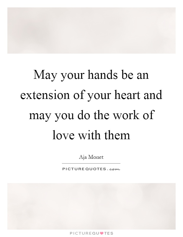 May your hands be an extension of your heart and may you do the work of love with them Picture Quote #1