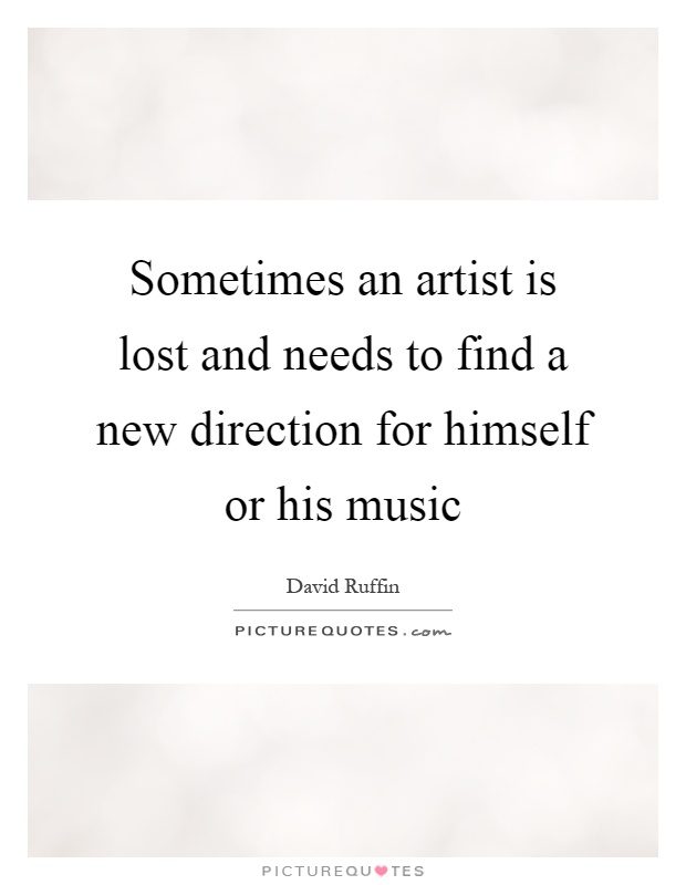 Sometimes an artist is lost and needs to find a new direction for himself or his music Picture Quote #1