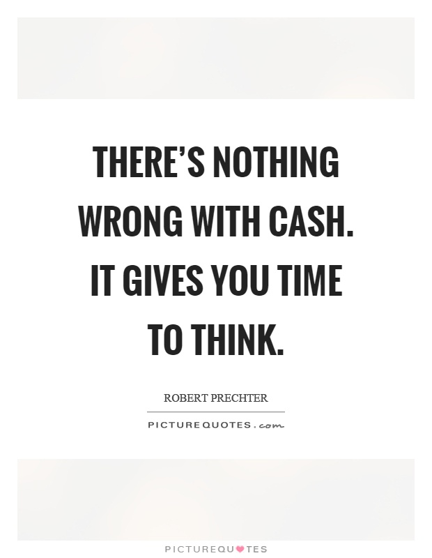 There's nothing wrong with cash. It gives you time to think Picture Quote #1