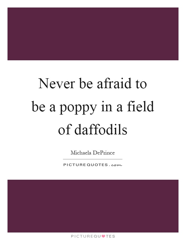 Never be afraid to be a poppy in a field of daffodils Picture Quote #1