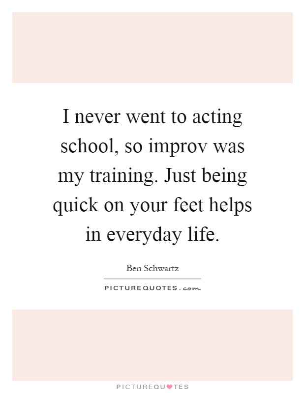 I never went to acting school, so improv was my training. Just being quick on your feet helps in everyday life Picture Quote #1
