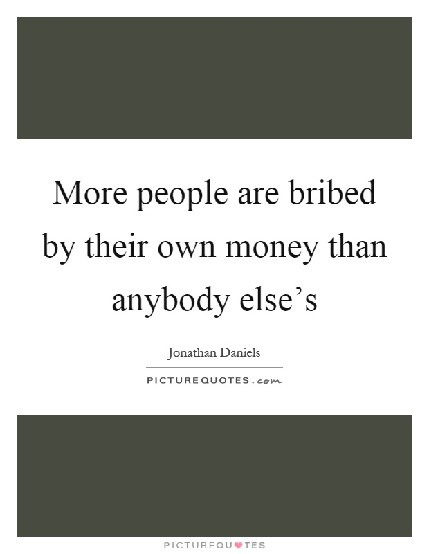 More people are bribed by their own money than anybody else's Picture Quote #1