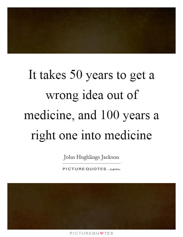 It takes 50 years to get a wrong idea out of medicine, and 100 years a right one into medicine Picture Quote #1