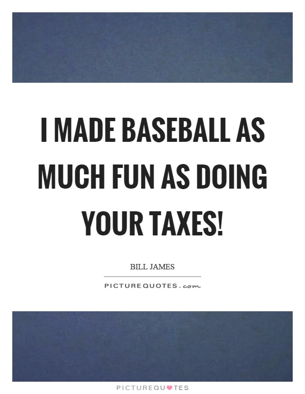 I made baseball as much fun as doing your taxes! Picture Quote #1