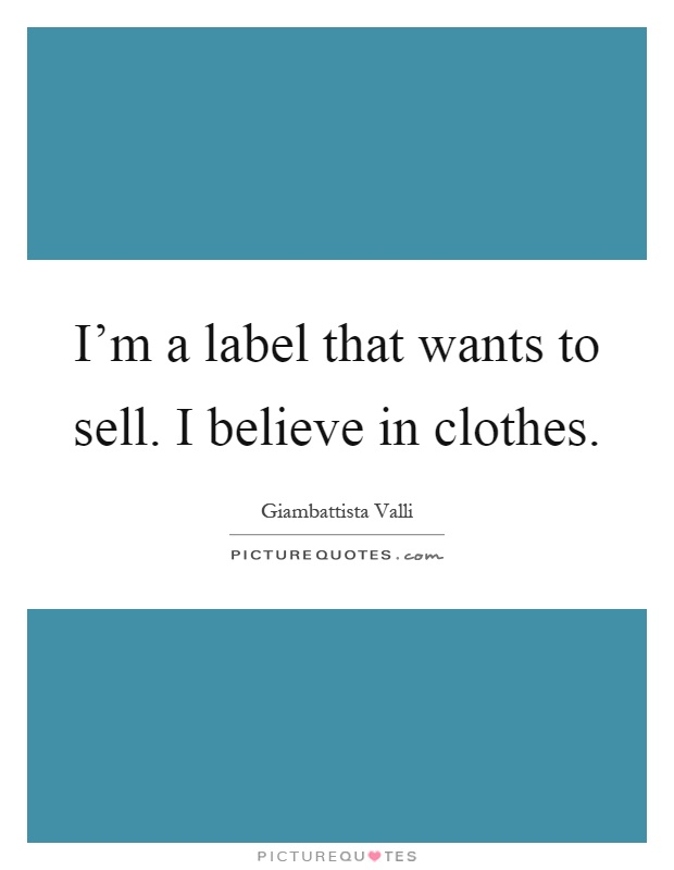 I'm a label that wants to sell. I believe in clothes Picture Quote #1