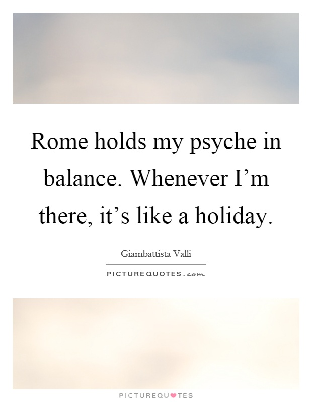 Rome holds my psyche in balance. Whenever I'm there, it's like a holiday Picture Quote #1
