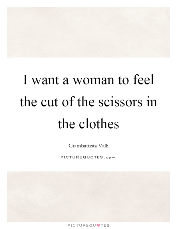 I want a woman to feel the cut of the scissors in the clothes Picture Quote #1