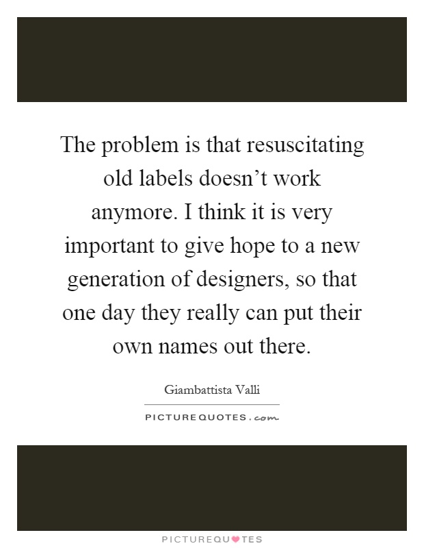 The problem is that resuscitating old labels doesn't work anymore. I think it is very important to give hope to a new generation of designers, so that one day they really can put their own names out there Picture Quote #1