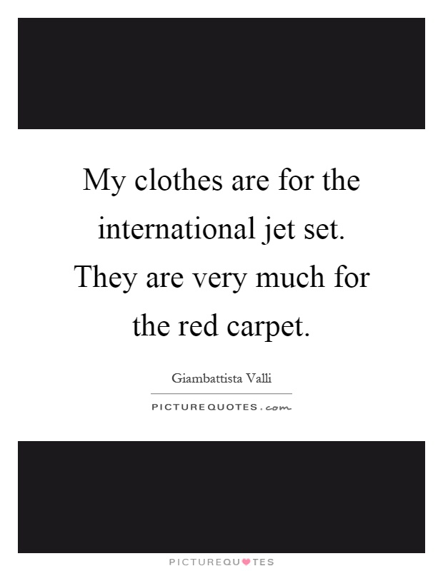 My clothes are for the international jet set. They are very much for the red carpet Picture Quote #1