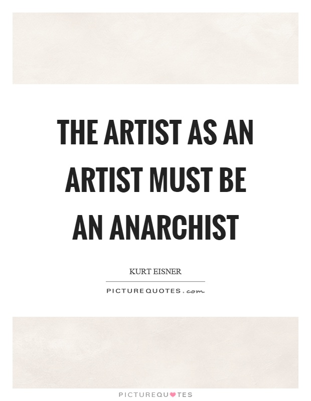 The artist as an artist must be an anarchist Picture Quote #1