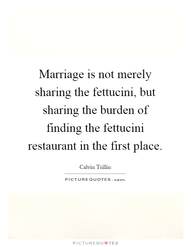 Marriage is not merely sharing the fettucini, but sharing the burden of finding the fettucini restaurant in the first place Picture Quote #1