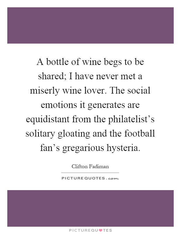 A bottle of wine begs to be shared; I have never met a miserly wine lover. The social emotions it generates are equidistant from the philatelist's solitary gloating and the football fan's gregarious hysteria Picture Quote #1