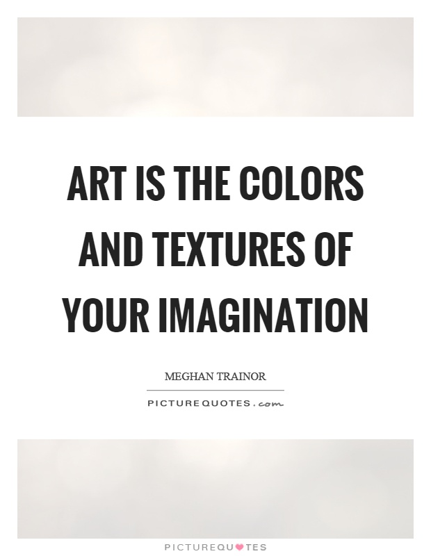 Art is the colors and textures of your imagination Picture Quote #1