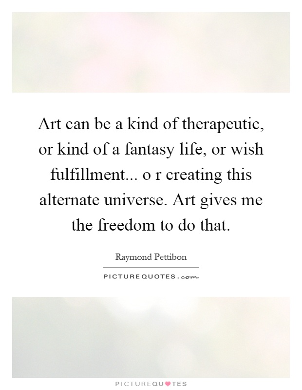 Art can be a kind of therapeutic, or kind of a fantasy life, or wish fulfillment... o r creating this alternate universe. Art gives me the freedom to do that Picture Quote #1