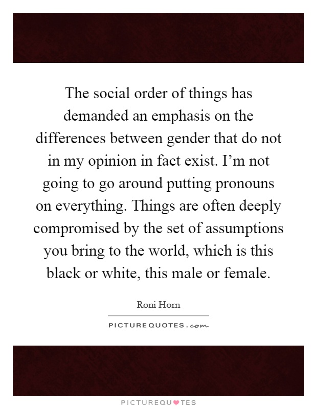 The social order of things has demanded an emphasis on the differences between gender that do not in my opinion in fact exist. I'm not going to go around putting pronouns on everything. Things are often deeply compromised by the set of assumptions you bring to the world, which is this black or white, this male or female Picture Quote #1