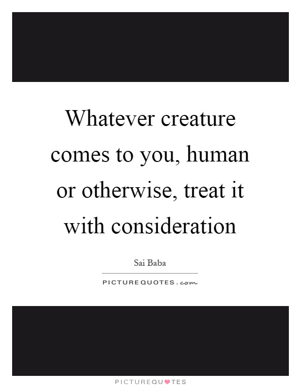 Whatever creature comes to you, human or otherwise, treat it with consideration Picture Quote #1