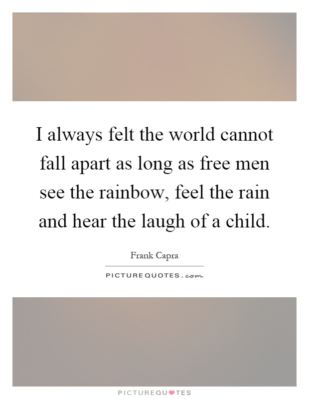 I always felt the world cannot fall apart as long as free men see the rainbow, feel the rain and hear the laugh of a child Picture Quote #1