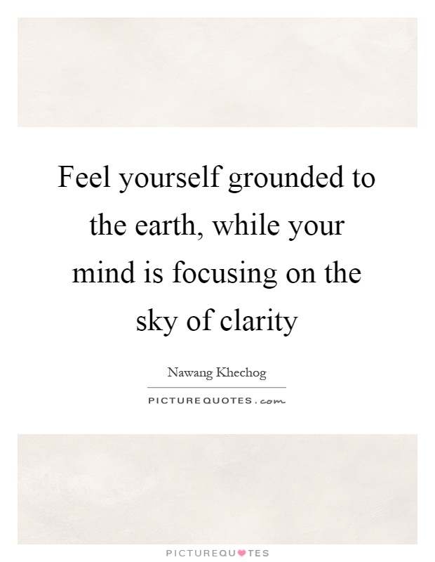 Feel yourself grounded to the earth, while your mind is focusing on the sky of clarity Picture Quote #1