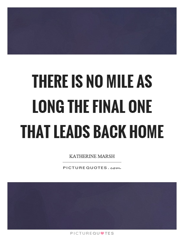 There is no mile as long the final one that leads back home Picture Quote #1