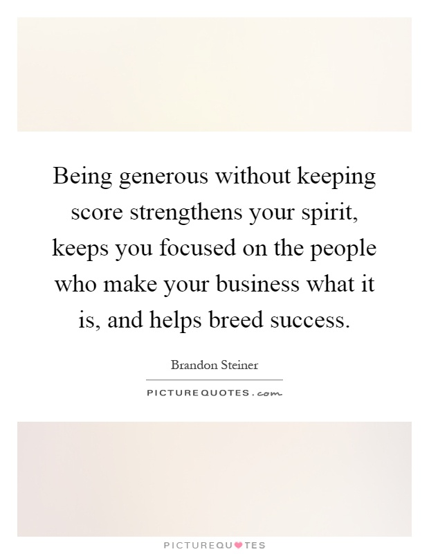Being generous without keeping score strengthens your spirit, keeps you focused on the people who make your business what it is, and helps breed success Picture Quote #1
