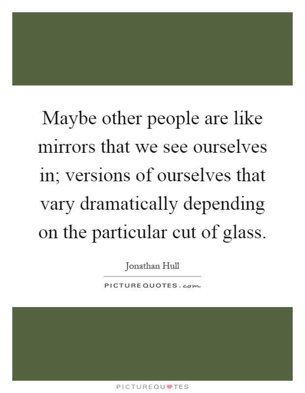 Maybe other people are like mirrors that we see ourselves in; versions of ourselves that vary dramatically depending on the particular cut of glass Picture Quote #1