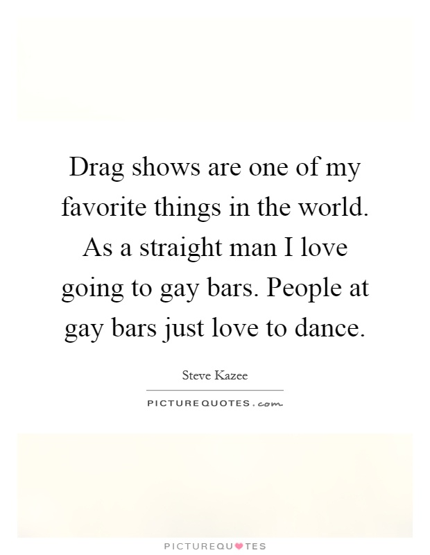 Drag shows are one of my favorite things in the world. As a straight man I love going to gay bars. People at gay bars just love to dance Picture Quote #1