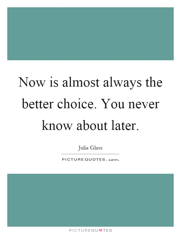 Now is almost always the better choice. You never know about later Picture Quote #1