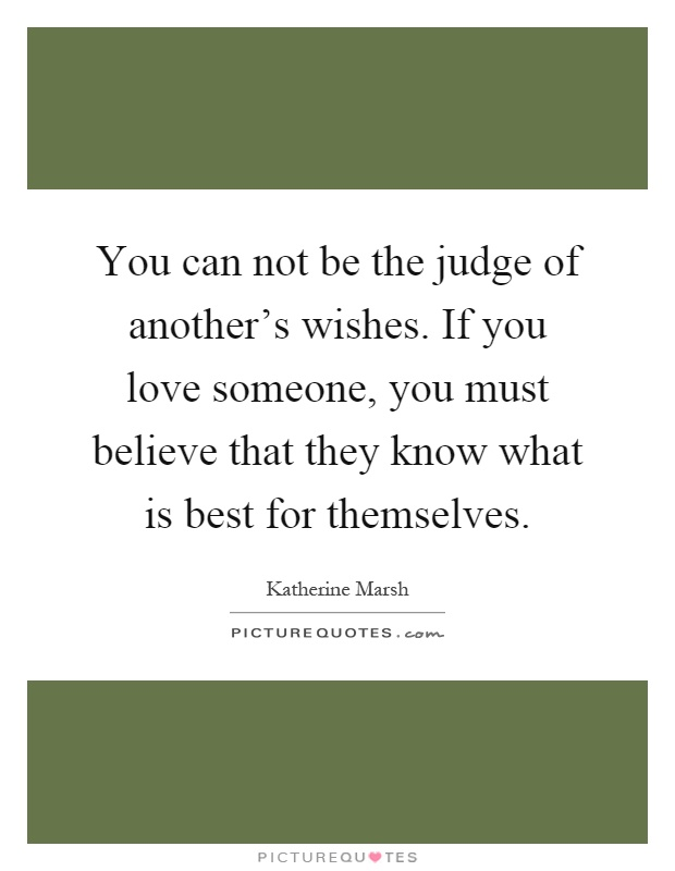 You can not be the judge of another's wishes. If you love someone, you must believe that they know what is best for themselves Picture Quote #1