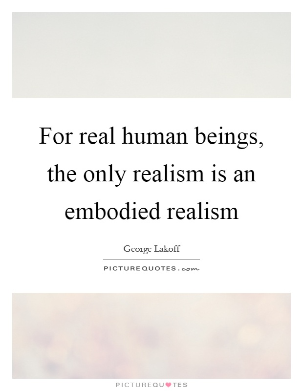 For real human beings, the only realism is an embodied realism Picture Quote #1