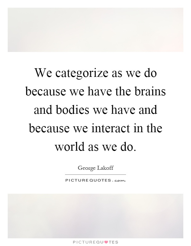 We categorize as we do because we have the brains and bodies we have and because we interact in the world as we do Picture Quote #1