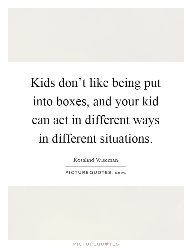 Kids don't like being put into boxes, and your kid can act in different ways in different situations Picture Quote #1
