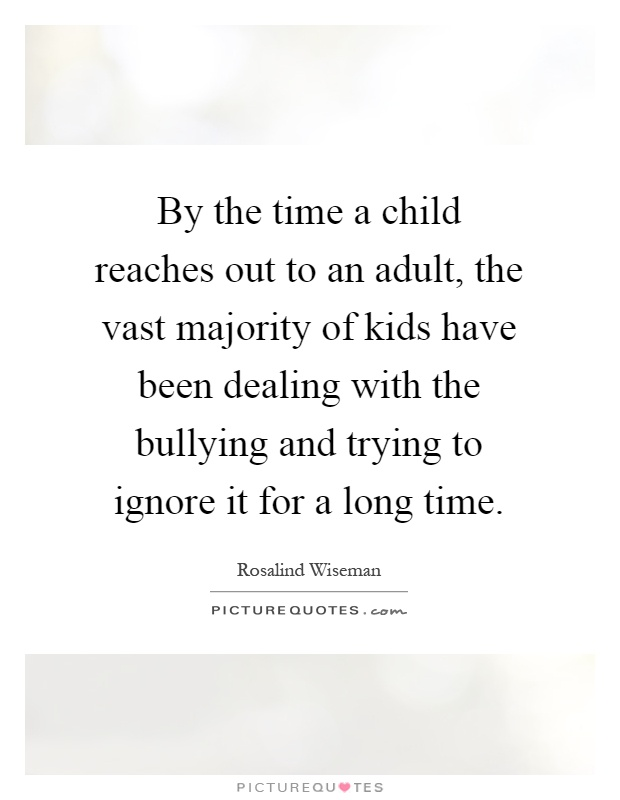 By the time a child reaches out to an adult, the vast majority of kids have been dealing with the bullying and trying to ignore it for a long time Picture Quote #1