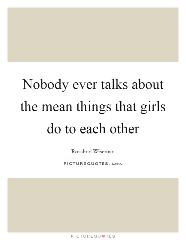 Nobody ever talks about the mean things that girls do to each other Picture Quote #1