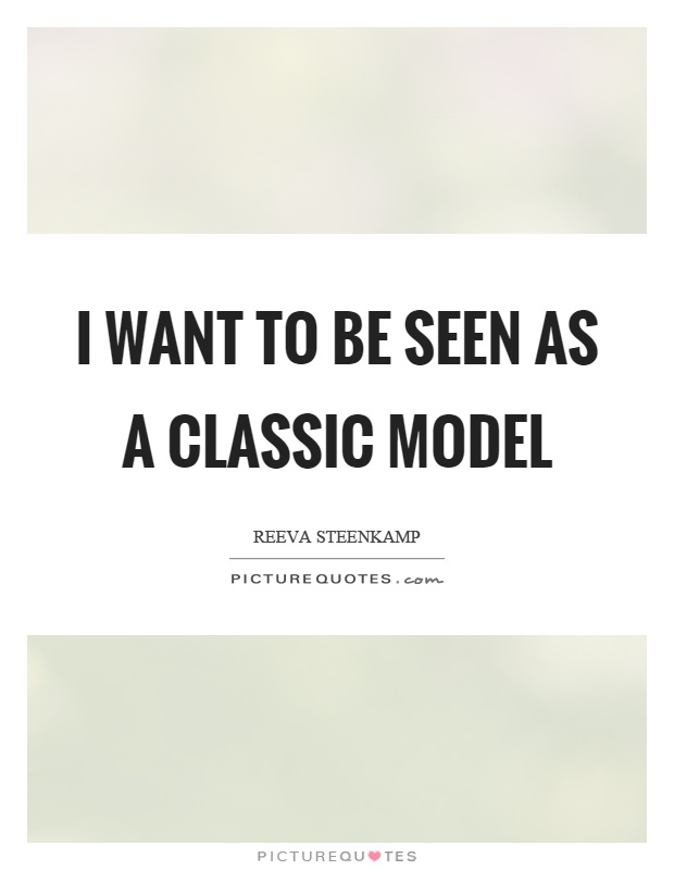 I want to be seen as a classic model Picture Quote #1