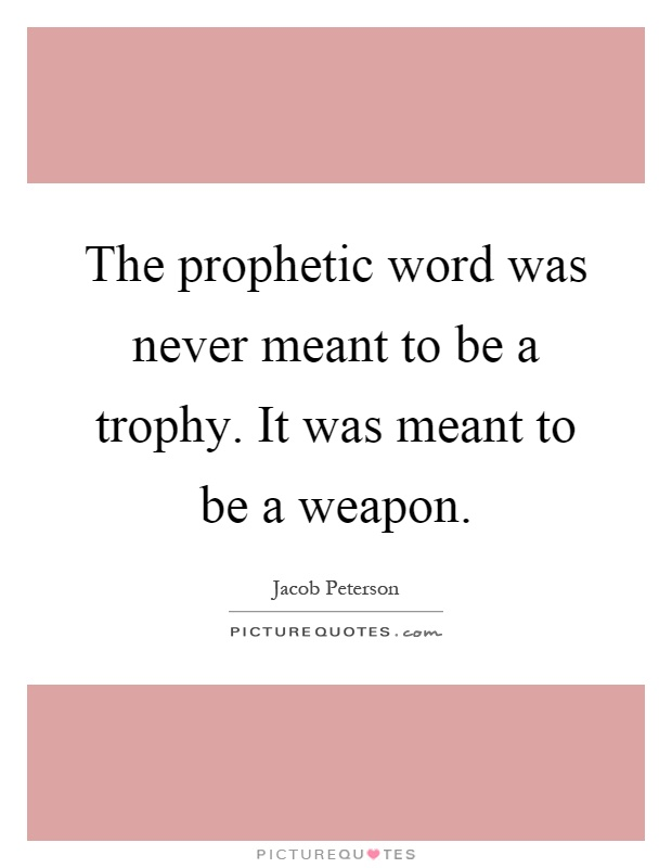 The prophetic word was never meant to be a trophy. It was meant to be a weapon Picture Quote #1